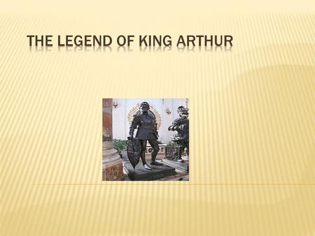  Why is King Arthur important?  Ideals of British chivalry (perfect)  Cultural history and values.