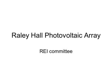 Raley Hall Photovoltaic Array REI committee. Introductions Dr. Randy Edwards, Dean, College of Business 262-2058 Mike O'Connor, Physical Plant Director.