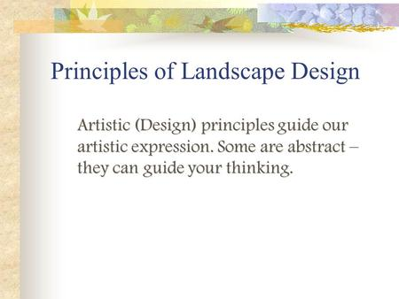Artistic (Design) principles guide our artistic expression. Some are abstract – they can guide your thinking. Principles of Landscape Design.