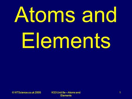 © NTScience.co.uk 2005KS3 Unit 8e – Atoms and Elements 1 Atoms and Elements.