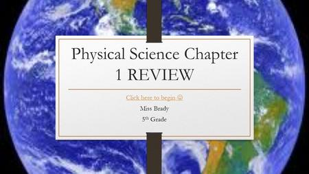 Physical Science Chapter 1 REVIEW Click here to begin Miss Brady 5 th Grade.