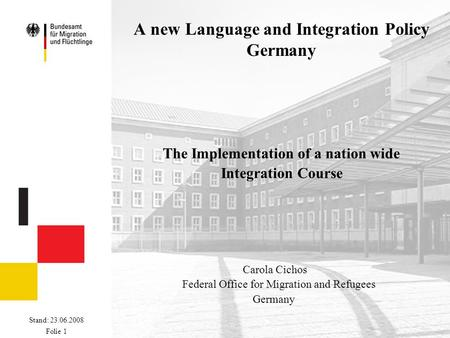 Stand: 23.06.2008 Folie 1 A new Language and Integration Policy Germany The Implementation of a nation wide Integration Course Carola Cichos Federal Office.