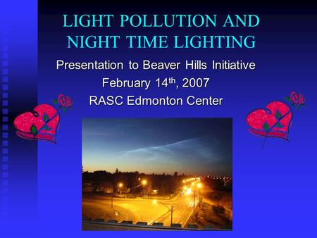 LIGHT POLLUTION AND NIGHT TIME LIGHTING Presentation to Beaver Hills Initiative February 14 th, 2007 RASC Edmonton Center.