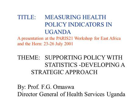 TITLE:MEASURING HEALTH POLICY INDICATORS IN UGANDA A presentation at the PARIS21 Workshop for East Africa and the Horn: 23-26 July 2001 THEME:SUPPORTING.