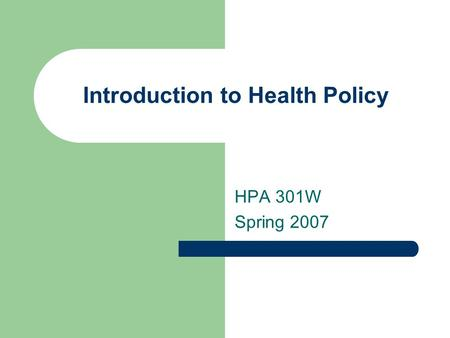 Introduction to Health Policy HPA 301W Spring 2007.