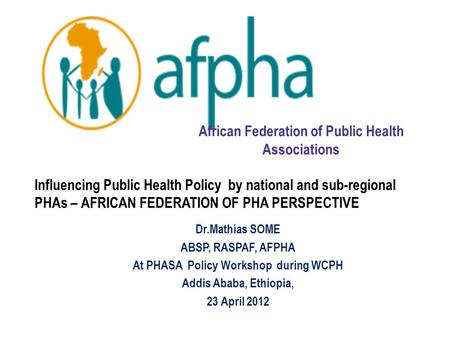 Influencing Public Health Policy by national and sub-regional PHAs – AFRICAN FEDERATION OF PHA PERSPECTIVE Dr.Mathias SOME ABSP, RASPAF, AFPHA At PHASA.