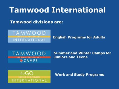 Tamwood International Tamwood divisions are: Tamwood International College English Programs for Adults Summer and Winter Camps for Juniors and Teens Work.