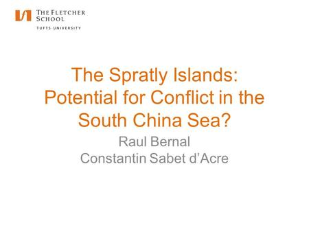 The Spratly Islands: Potential for Conflict in the South China Sea? Raul Bernal Constantin Sabet d'Acre.