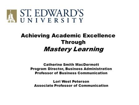 Achieving Academic Excellence Through Mastery Learning Catherine Smith MacDermott Program Director, Business Administration Professor of Business Communication.