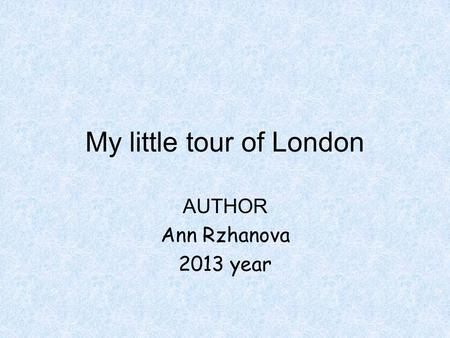 My little tour of London AUTHOR Ann Rzhanova 2013 year.