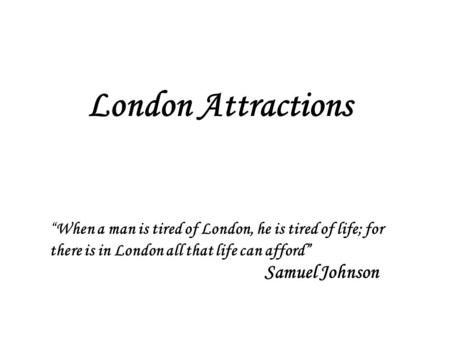 "London Attractions ""When a man is tired of London, he is tired of life; for there is in London all that life can afford"" Samuel Johnson."