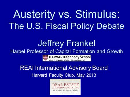 Austerity vs. Stimulus : The U.S. Fiscal Policy Debate Jeffrey Frankel Harpel Professor of Capital Formation and Growth REAI International Advisory Board.