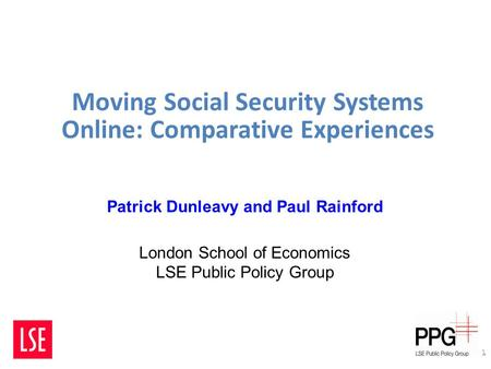 Moving Social Security Systems Online: Comparative Experiences 1 Patrick Dunleavy and Paul Rainford London School of Economics LSE Public Policy Group.