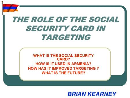 THE ROLE OF THE SOCIAL SECURITY CARD IN TARGETING WHAT IS THE SOCIAL SECURITY CARD? HOW IS IT USED IN ARMENIA? HOW HAS IT IMPROVED TARGETING ? WHAT IS.