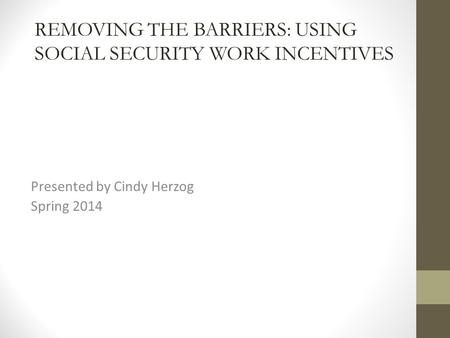 Presented by Cindy Herzog Spring 2014 REMOVING THE BARRIERS: USING SOCIAL SECURITY WORK INCENTIVES.