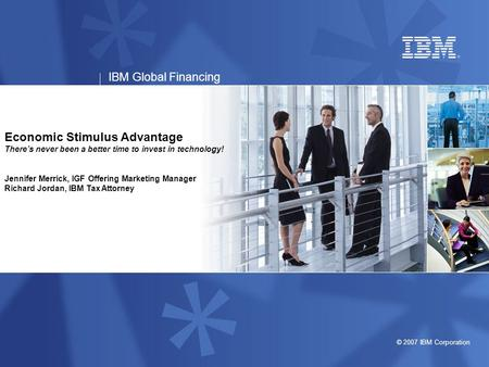© 2007 IBM Corporation IBM Global Financing Economic Stimulus Advantage There's never been a better time to invest in technology! Jennifer Merrick, IGF.