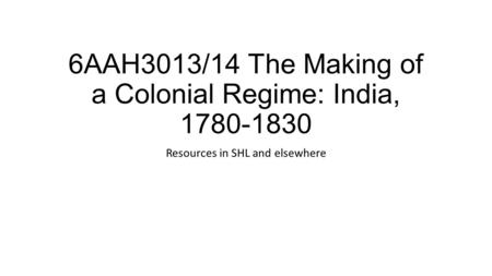 6AAH3013/14 The Making of a Colonial Regime: India, 1780-1830 Resources in SHL and elsewhere.