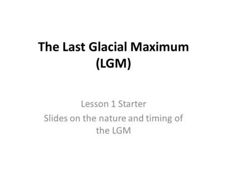The Last Glacial Maximum (LGM) Lesson 1 Starter Slides on the nature and timing of the LGM.