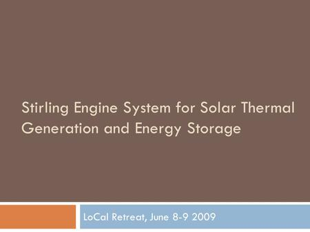 Stirling Engine System for Solar Thermal Generation and Energy Storage LoCal Retreat, June 8-9 2009.