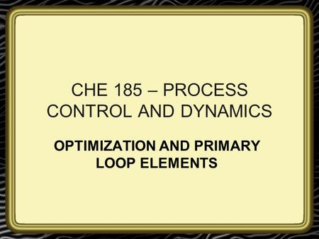 CHE 185 – PROCESS CONTROL AND DYNAMICS OPTIMIZATION AND PRIMARY LOOP ELEMENTS.
