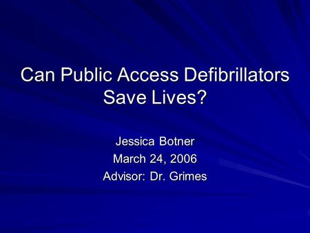 Can Public Access Defibrillators Save Lives? Jessica Botner March 24, 2006 Advisor: Dr. Grimes.