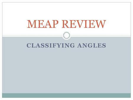 CLASSIFYING ANGLES MEAP REVIEW. Degrees: Measuring Angles We measure the size of an angle using degrees. Example: Here are some examples of angles and.