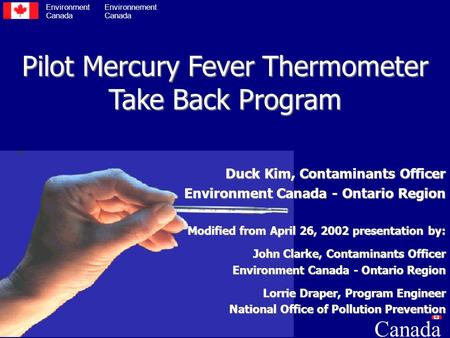 Pilot Mercury Fever Thermometer Take Back Program Duck Kim, Contaminants Officer Environment Canada - Ontario Region Modified from April 26, 2002 presentation.
