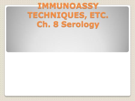 IMMUNOASSY TECHNIQUES, ETC. Ch. 8 Serology. For Review: Antigen: A substance which, when put into a body, stimulate the body to produce antibodies against.