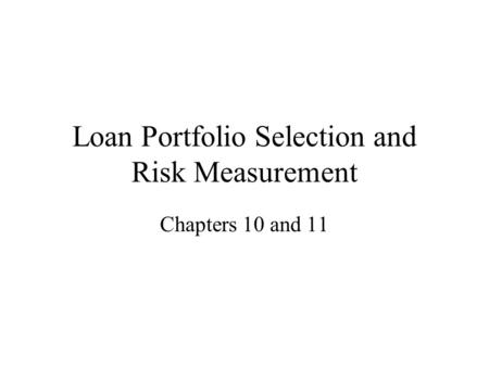 Loan Portfolio Selection and Risk Measurement Chapters 10 and 11.