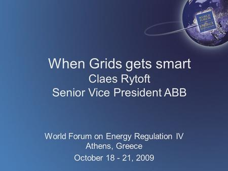 When Grids gets smart Claes Rytoft Senior Vice President ABB World Forum on Energy Regulation IV Athens, Greece October 18 - 21, 2009.