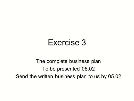 Exercise 3 The complete business plan To be presented 06.02 Send the written business plan to us by 05.02.