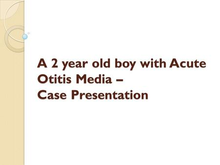 A 2 year old boy with Acute Otitis Media – Case Presentation
