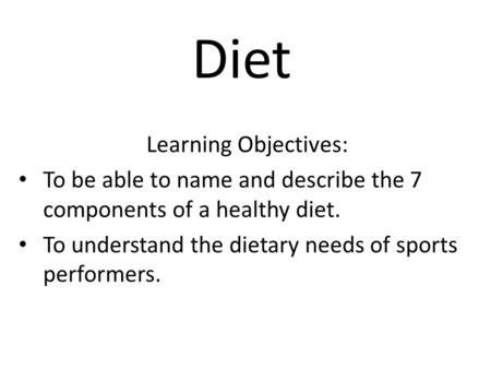 Diet Learning Objectives: To be able to name and describe the 7 components of a healthy diet. To understand the dietary needs of sports performers.