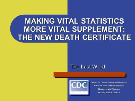 MAKING VITAL STATISTICS MORE VITAL SUPPLEMENT: THE NEW DEATH CERTIFICATE The Last Word Centers for Disease Control and Prevention National Center for Health.