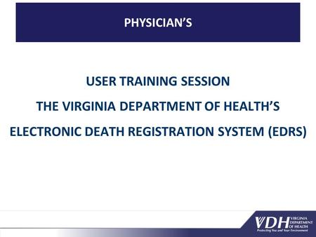 PHYSICIAN'S USER TRAINING SESSION THE VIRGINIA DEPARTMENT OF HEALTH'S ELECTRONIC DEATH REGISTRATION SYSTEM (EDRS)