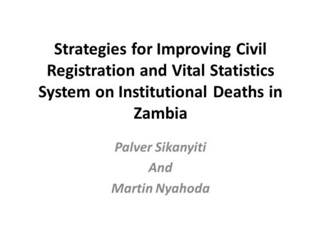 Strategies for Improving Civil Registration and Vital Statistics System on Institutional Deaths in Zambia Palver Sikanyiti And Martin Nyahoda.