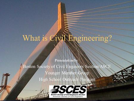 What is Civil Engineering? Presentation by: Boston Society of Civil Engineers Section/ASCE Younger Member Group High School Outreach Program.