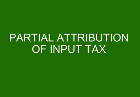 PARTIAL ATTRIBUTION OF INPUT TAX. 2 Principle The proportion of deductible VAT is determined for all the tax periods ending during a calendar year according.