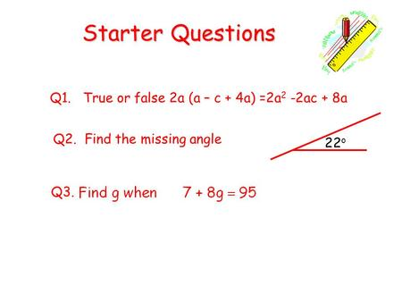Starter Questions Q1. True or false 2a (a – c + 4a) =2a 2 -2ac + 8a Q3. Q2. Find the missing angle 22 o.