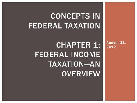 August 31, 2012 CONCEPTS IN FEDERAL TAXATION CHAPTER 1: FEDERAL INCOME TAXATION—AN OVERVIEW.