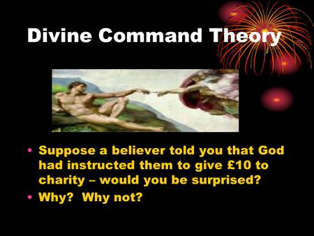 Divine Command Theory Suppose a believer told you that God had instructed them to give £10 to charity – would you be surprised? Why? Why not?