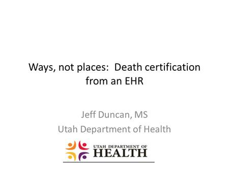 Ways, not places: Death certification from an EHR Jeff Duncan, MS Utah Department of Health.