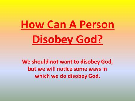 How Can A Person Disobey God? We should not want to disobey God, but we will notice some ways in which we do disobey God.