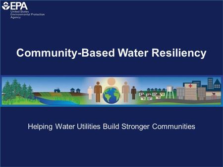 Helping Water Utilities Build Stronger Communities Community-Based Water Resiliency.
