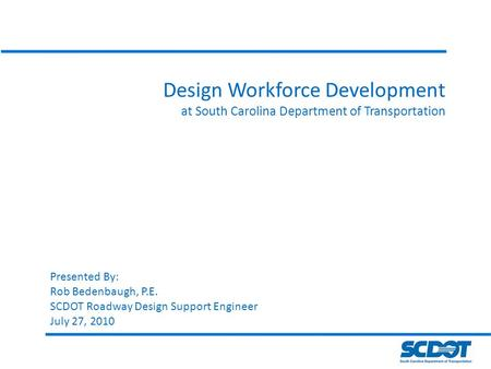 Design Workforce Development at South Carolina Department of Transportation Presented By: Rob Bedenbaugh, P.E. SCDOT Roadway Design Support Engineer July.