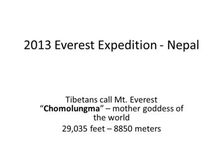 "2013 Everest Expedition - Nepal Tibetans call Mt. Everest ""Chomolungma"" – mother goddess of the world 29,035 feet – 8850 meters."