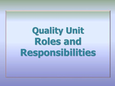 Quality Unit Roles and Responsibilities. Overview Directive Statement and Scope Glossary Responsibilities The Requirements What cannot be delegated 