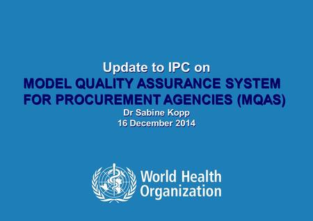 Update to IPC on MODEL QUALITY ASSURANCE SYSTEM FOR PROCUREMENT AGENCIES (MQAS) Dr Sabine Kopp 16 December 2014 Update to IPC on MODEL QUALITY ASSURANCE.