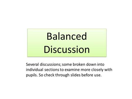 Balanced Discussion Several discussions; some broken down into individual sections to examine more closely with pupils. So check through slides before.