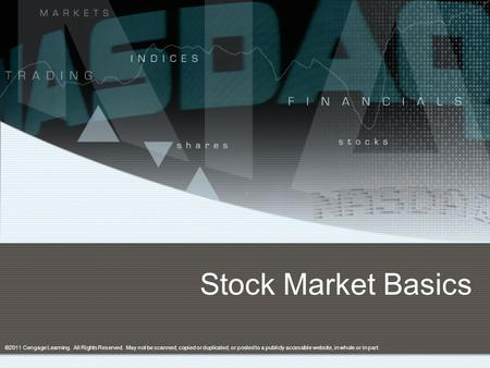 Stock Market Basics ©2011 Cengage Learning. All Rights Reserved. May not be scanned, copied or duplicated, or posted to a publicly accessible website,